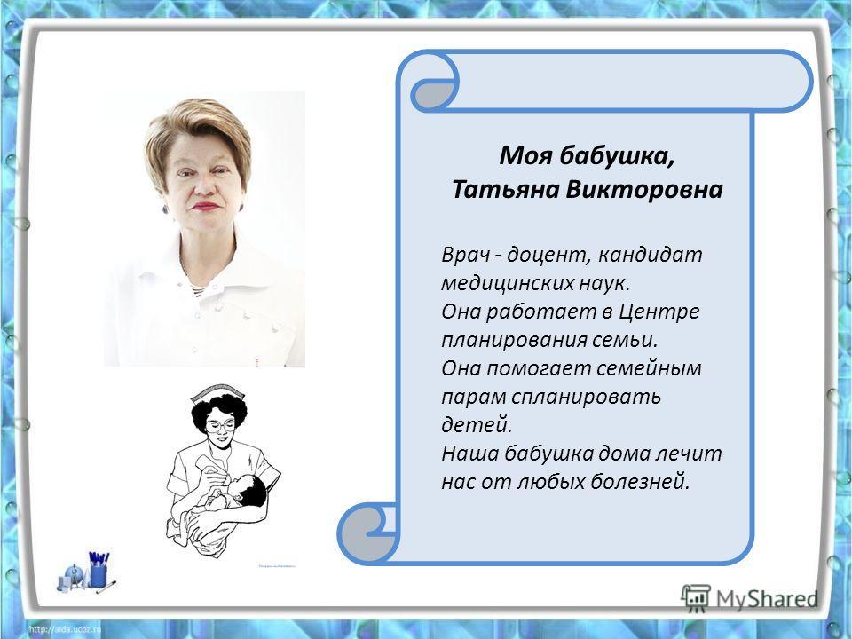 Моя бабушка, Татьяна Викторовна Врач - доцент, кандидат медицинских наук. Она работает в Центре планирования семьи. Она помогает семейным парам спланировать детей. Наша бабушка дома лечит нас от любых болезней.