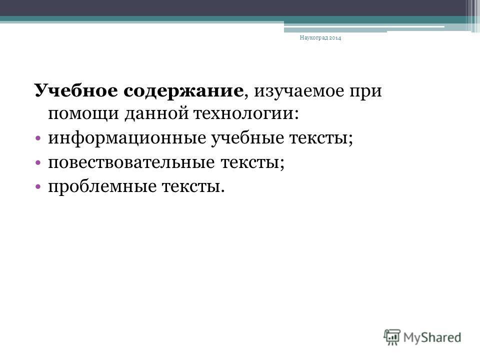 Учебное содержание, изучаемое при помощи данной технологии: информационные учебные тексты; повествовательные тексты; проблемные тексты. Наукоград 2014