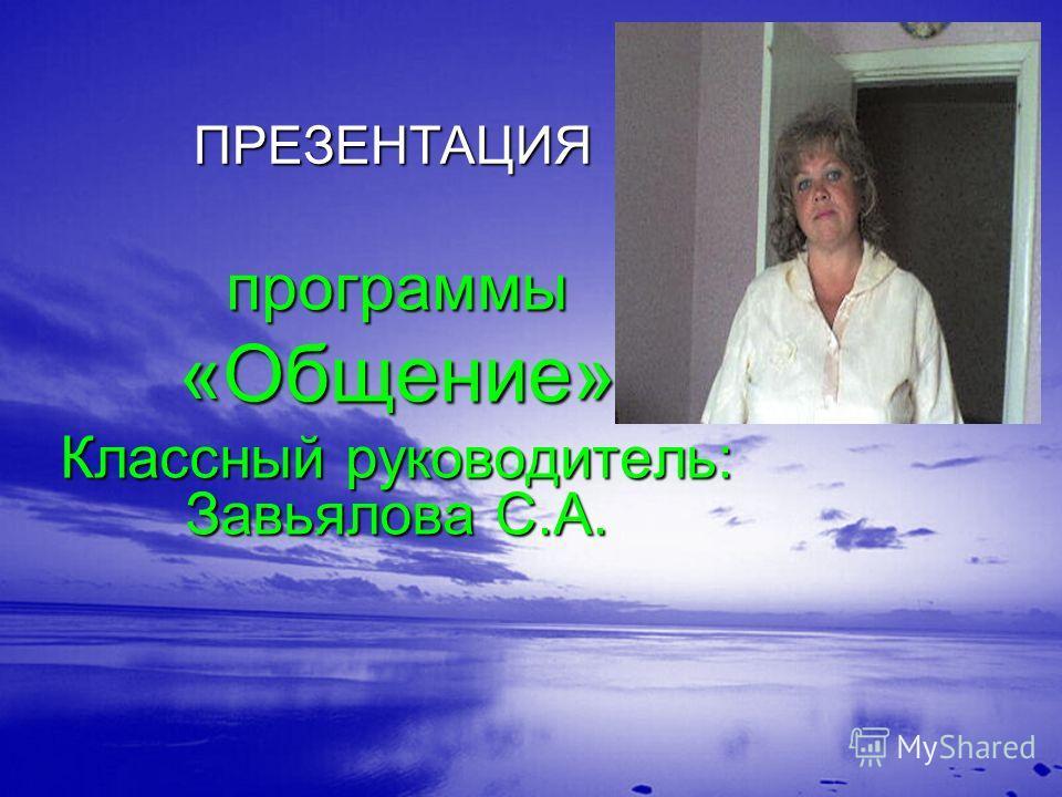 ПРЕЗЕНТАЦИЯ программы«Общение» Классный руководитель: Завьялова С.А.