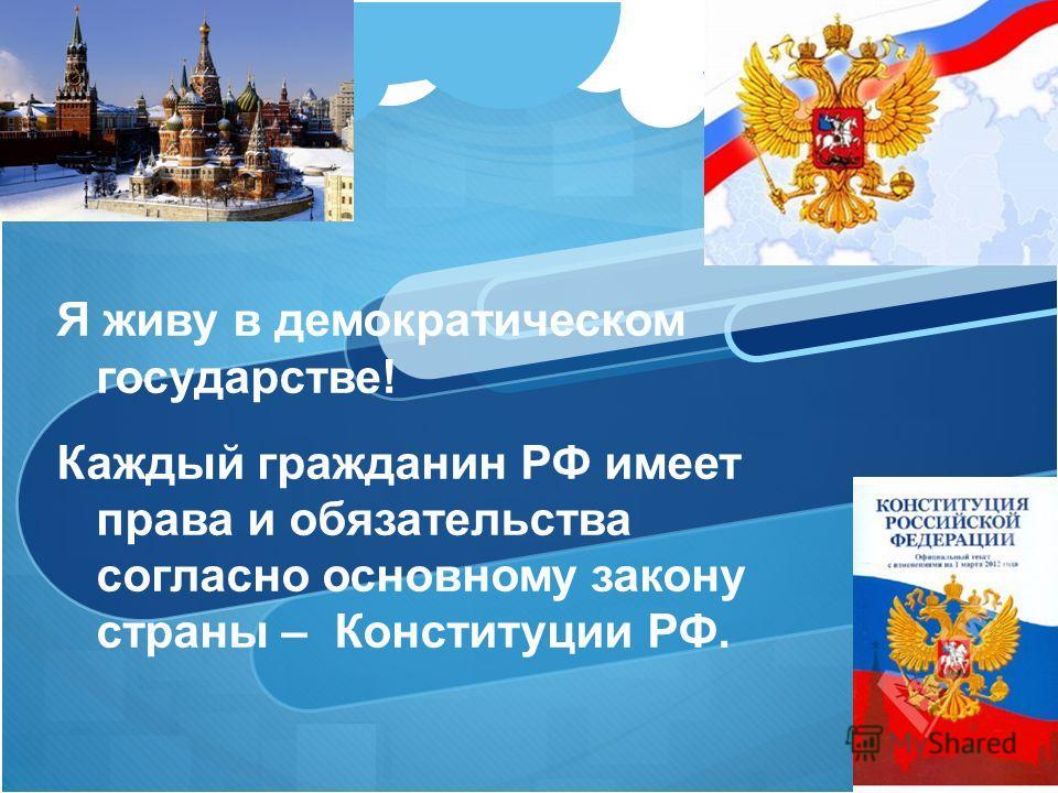 Я живу в демократическом государстве! Каждый гражданин РФ имеет права и обязательства согласно основному закону страны – Конституции РФ.