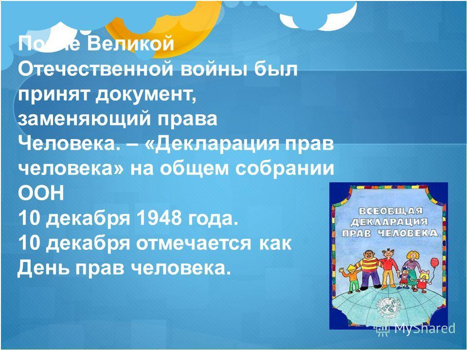 После Великой Отечественной войны был принят документ, заменяющий права Человека. – «Декларация прав человека» на общем собрании ООН 10 декабря 1948 года. 10 декабря отмечается как День прав человека.