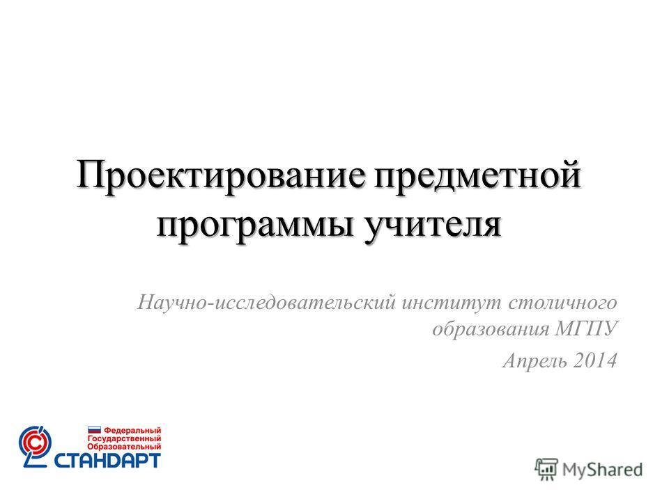 Проектирование предметной программы учителя Научно-исследовательский институт столичного образования МГПУ Апрель 2014