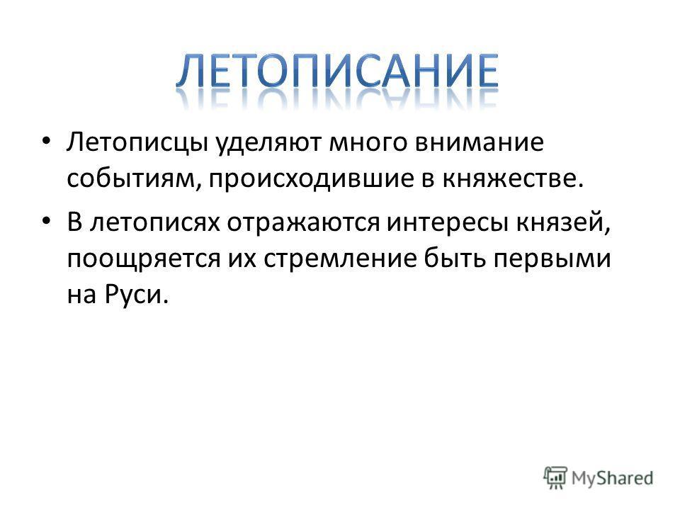 Летописцы уделяют много внимание событиям, происходившие в княжестве. В летописях отражаются интересы князей, поощряется их стремление быть первыми на Руси.