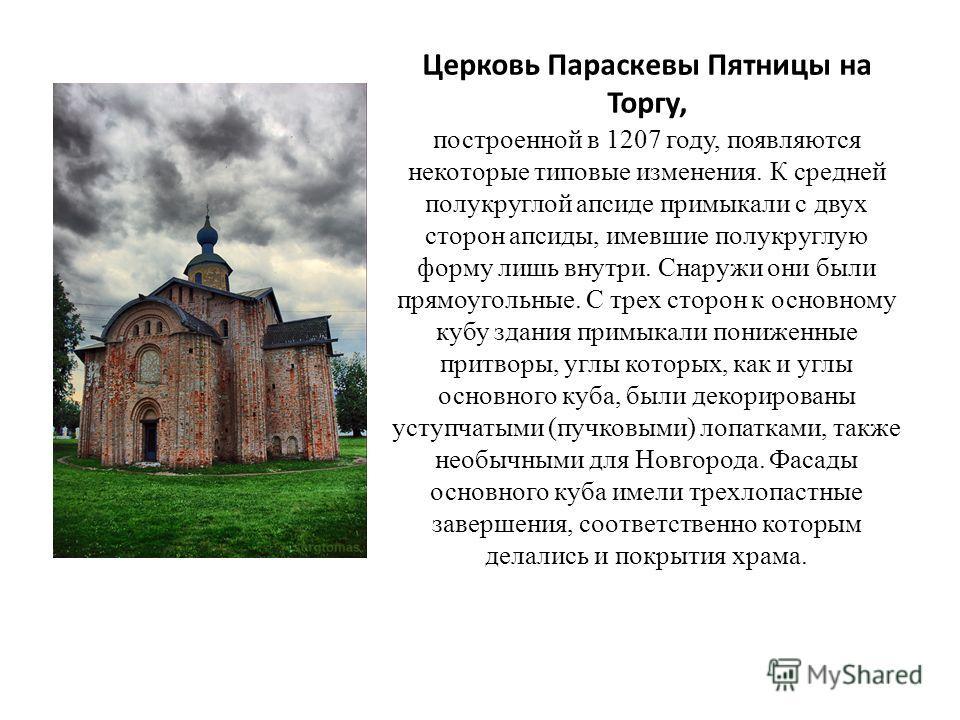 Церковь Параскевы Пятницы на Торгу, построенной в 1207 году, появляются некоторые типовые изменения. К средней полукруглой апсиде примыкали с двух сторон апсиды, имевшие полукруглую форму лишь внутри. Снаружи они были прямоугольные. С трех сторон к о