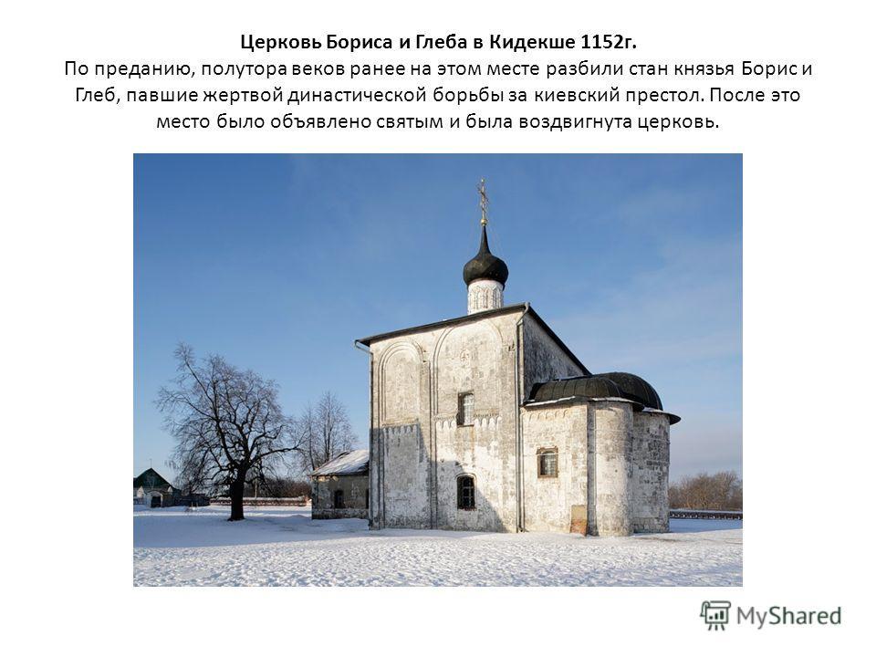 Церковь Бориса и Глеба в Кидекше 1152г. По преданию, полутора веков ранее на этом месте разбили стан князья Борис и Глеб, павшие жертвой династической борьбы за киевский престол. После это место было объявлено святым и была воздвигнута церковь.