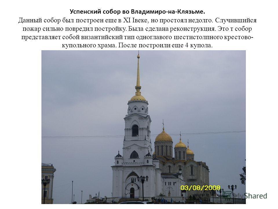 Успенский собор во Владимиро-на-Клязьме. Данный собор был построен еще в XI Iвеке, но простоял недолго. Случившийся пожар сильно повредил постройку. Была сделана реконструкция. Это т собор представляет собой византийский тип одноглавого шестистолпног