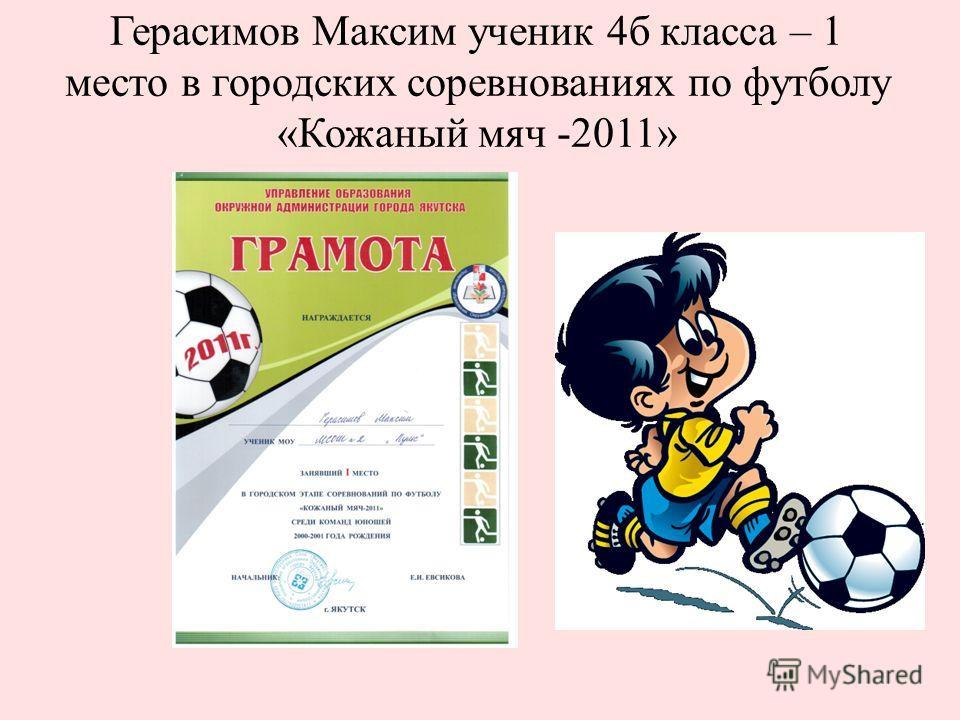 Герасимов Максим ученик 4б класса – 1 место в городских соревнованиях по футболу «Кожаный мяч -2011»