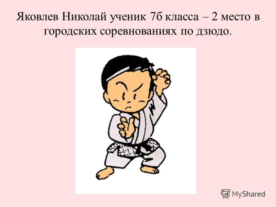 Яковлев Николай ученик 7б класса – 2 место в городских соревнованиях по дзюдо.