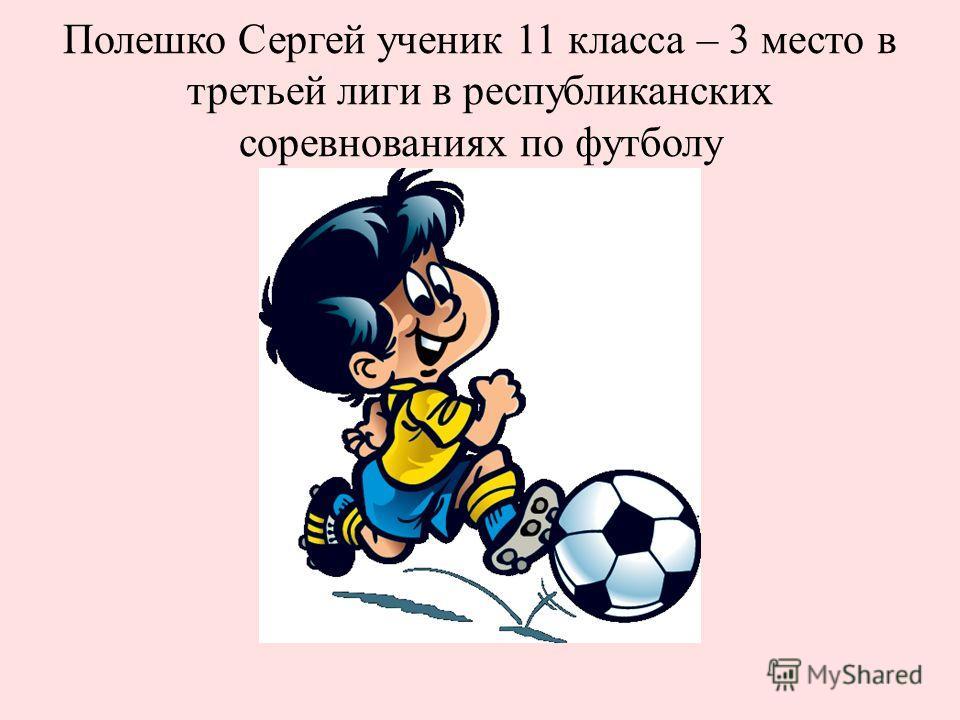 Полешко Сергей ученик 11 класса – 3 место в третьей лиги в республиканских соревнованиях по футболу