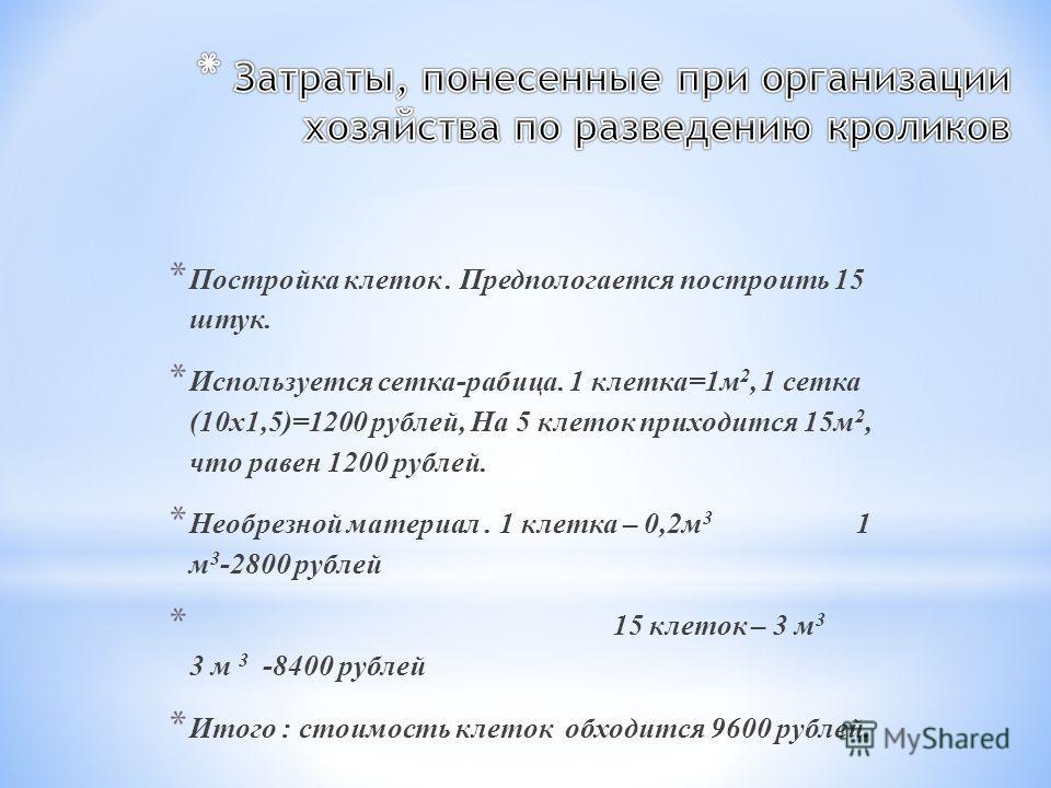 * Постройка клеток. Предпологается построить 15 штук. * Используется сетка-рабица. 1 клетка=1м 2, 1 сетка (10х1,5)=1200 рублей, На 5 клеток приходится 15м 2, что равен 1200 рублей. * Необрезной материал. 1 клетка – 0,2м 3 1 м 3 -2800 рублей * 15 клет