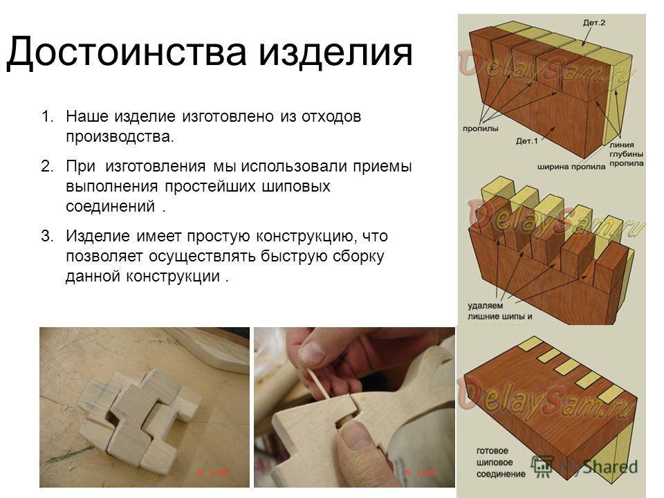 Достоинства изделия 1.Наше изделие изготовлено из отходов производства. 2.При изготовления мы использовали приемы выполнения простейших шиповых соединений. 3.Изделие имеет простую конструкцию, что позволяет осуществлять быструю сборку данной конструк
