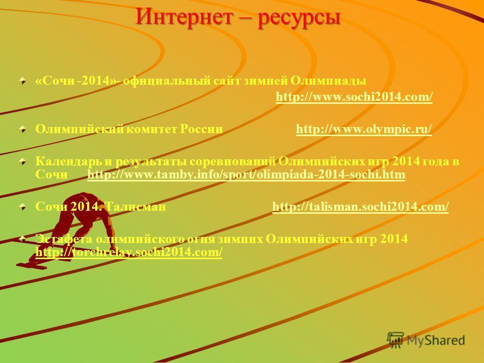 Интернет – ресурсы «Сочи -2014»- официальный сайт зимней Олимпиады http://www.sochi2014.com/ Олимпийский комитет России http://www.olympic.ru/http://www.olympic.ru/ Календарь и результаты соревнований Олимпийских игр 2014 года в Сочи http://www.tamby