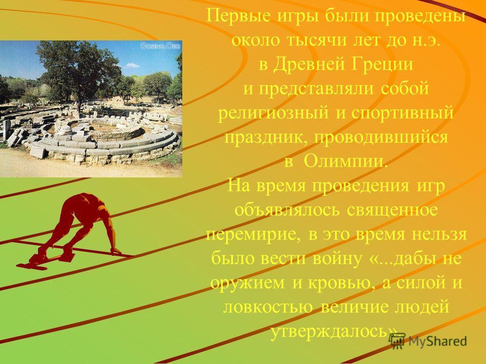 Первые игры были проведены около тысячи лет до н.э. в Древней Греции и представляли собой религиозный и спортивный праздник, проводившийся в Олимпии. На время проведения игр объявлялось священное перемирие, в это время нельзя было вести войну «...даб