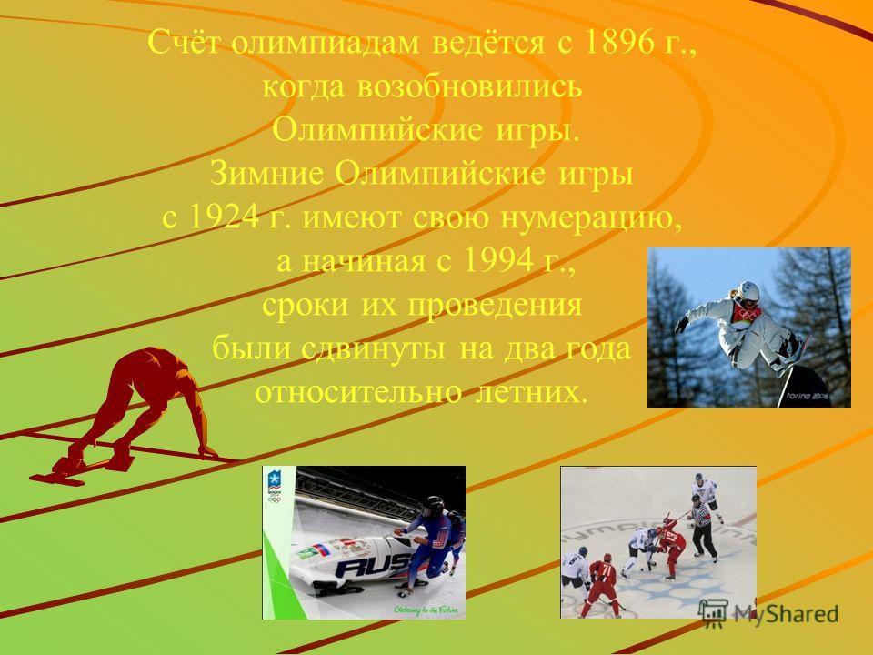 Счёт олимпиадам ведётся с 1896 г., когда возобновились Олимпийские игры. Зимние Олимпийские игры с 1924 г. имеют свою нумерацию, а начиная с 1994 г., сроки их проведения были сдвинуты на два года относительно летних.