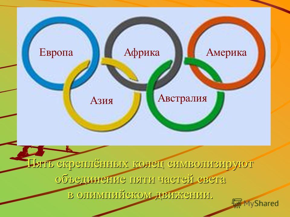 Пять скреплённых колец символизируют объединение пяти частей света в олимпийском движении. ЕвропаАфрикаАмерика Азия Австралия