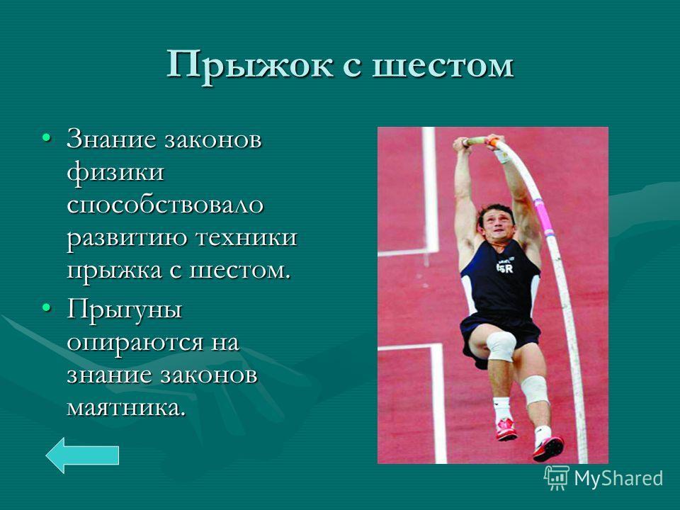 Прыжок с шестом Знание законов физики способствовало развитию техники прыжка с шестом.Знание законов физики способствовало развитию техники прыжка с шестом. Прыгуны опираются на знание законов маятника.Прыгуны опираются на знание законов маятника.