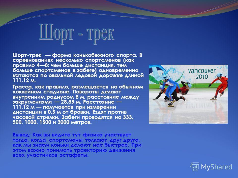 Шорт-трек форма конькобежного спорта. В соревнованиях несколько спортсменов (как правило 48: чем больше дистанция, тем больше спортсменов в забеге) одновременно катаются по овальной ледовой дорожке длиной 111,12 м. Трасса, как правило, размещается на