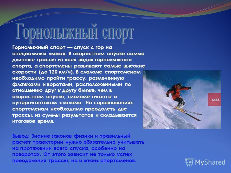 Горнолыжный спорт спуск с гор на специальных лыжах. В скоростном спуске самые длинные трассы из всех видов горнолыжного спорта, а спортсмены развивают самые высокие скорости (до 120 км/ч). В слаломе спортсменам необходимо пройти трассу, размеченную ф