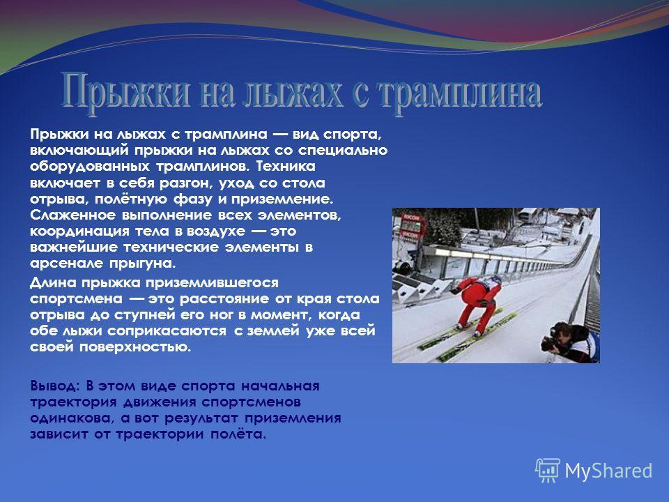 Прыжки на лыжах с трамплина вид спорта, включающий прыжки на лыжах со специально оборудованных трамплинов. Техника включает в себя разгон, уход со стола отрыва, полётную фазу и приземление. Слаженное выполнение всех элементов, координация тела в возд
