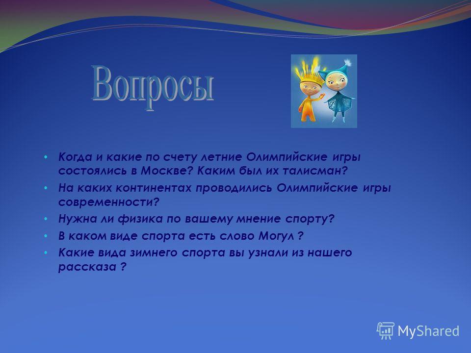 Когда и какие по счету летние Олимпийские игры состоялись в Москве? Каким был их талисман? На каких континентах проводились Олимпийские игры современности? Нужна ли физика по вашему мнение спорту? В каком виде спорта есть слово Могул ? Какие вида зим