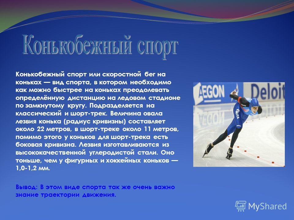 Конькобежный спорт или скоростной бег на коньках вид спорта, в котором необходимо как можно быстрее на коньках преодолевать определённую дистанцию на ледовом стадионе по замкнутому кругу. Подразделяется на классический и шорт-трек. Величина овала лез