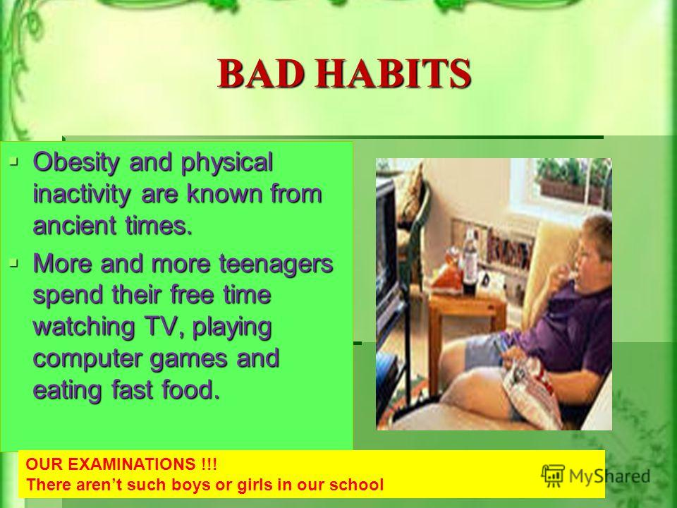 BAD HABITS Obesity and physical inactivity are known from ancient times. Obesity and physical inactivity are known from ancient times. More and more teenagers spend their free time watching TV, playing computer games and eating fast food. More and mo