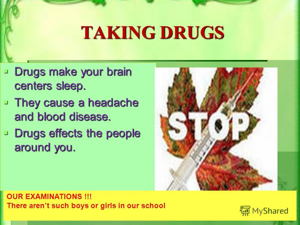 TAKING DRUGS Drugs make your brain centers sleep. Drugs make your brain centers sleep. They cause a headache and blood disease. They cause a headache and blood disease. Drugs effects the people around you. Drugs effects the people around you. OUR EXA
