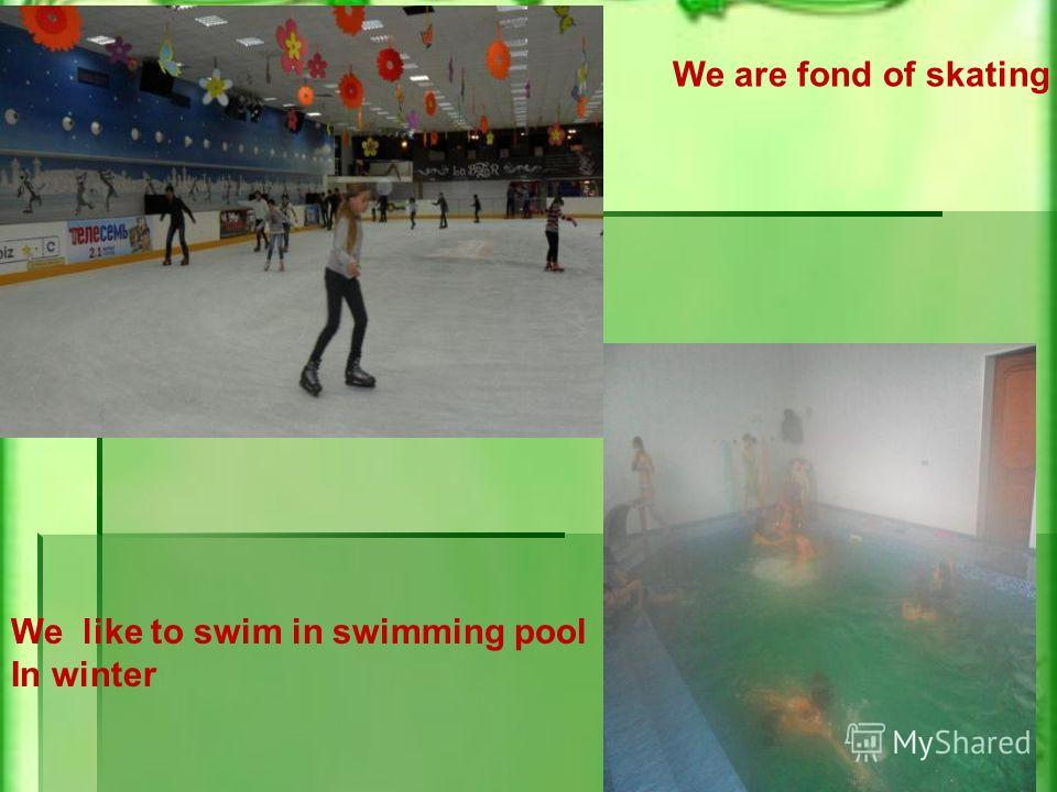 We are fond of skating We like to swim in swimming pool In winter