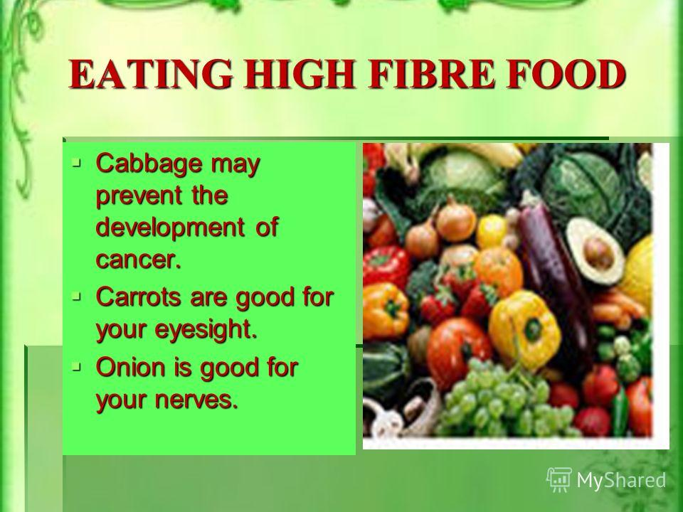 EATING HIGH FIBRE FOOD Cabbage may prevent the development of cancer. Cabbage may prevent the development of cancer. Carrots are good for your eyesight. Carrots are good for your eyesight. Onion is good for your nerves. Onion is good for your nerves.
