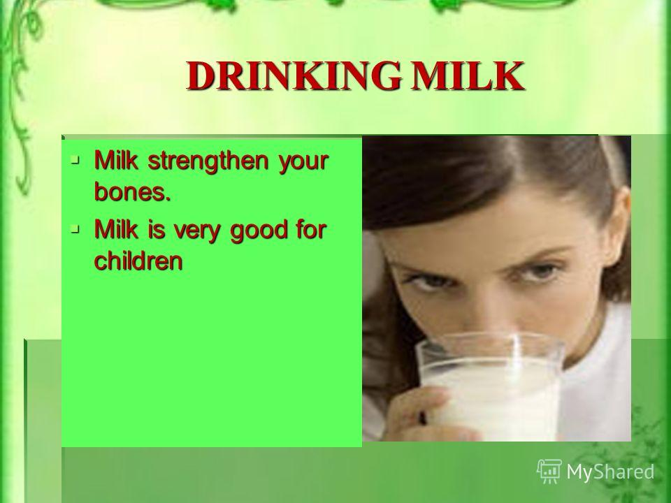 DRINKING MILK Milk strengthen your bones. Milk strengthen your bones. Milk is very good for children Milk is very good for children