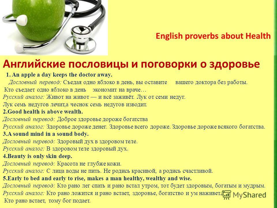 There are 29+23=52 English proverbs about Health Английские пословицы и поговорки о здоровье 1. An apple a day keeps the doctor away. Дословный перевод: Съедая одно яблоко в день, вы оставите вашего доктора без работы. Кто съедает одно яблоко в день