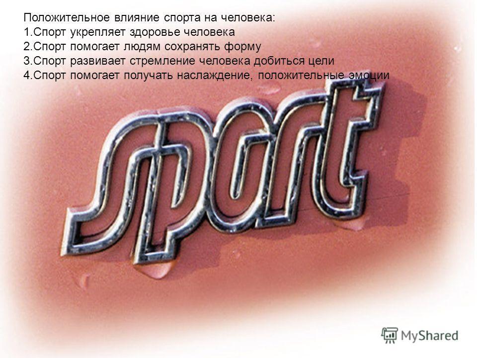 Положительное влияние спорта на человека: 1.Спорт укрепляет здоровье человека 2.Спорт помогает людям сохранять форму 3.Спорт развивает стремление человека добиться цели 4.Спорт помогает получать наслаждение, положительные эмоции