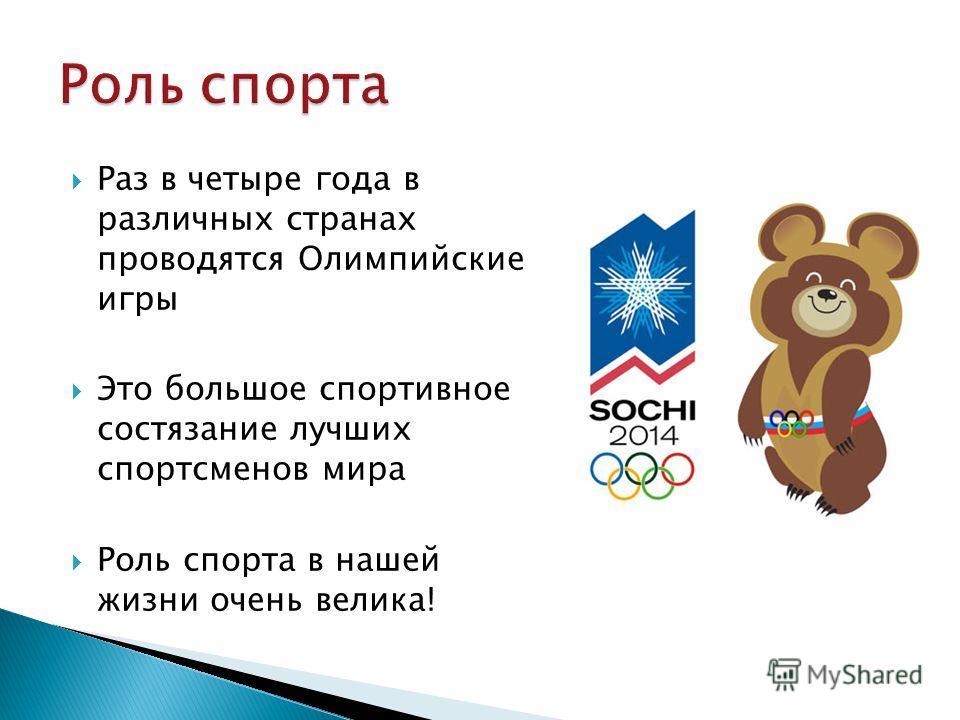 Раз в четыре года в различных странах проводятся Олимпийские игры Это большое спортивное состязание лучших спортсменов мира Роль спорта в нашей жизни очень велика!