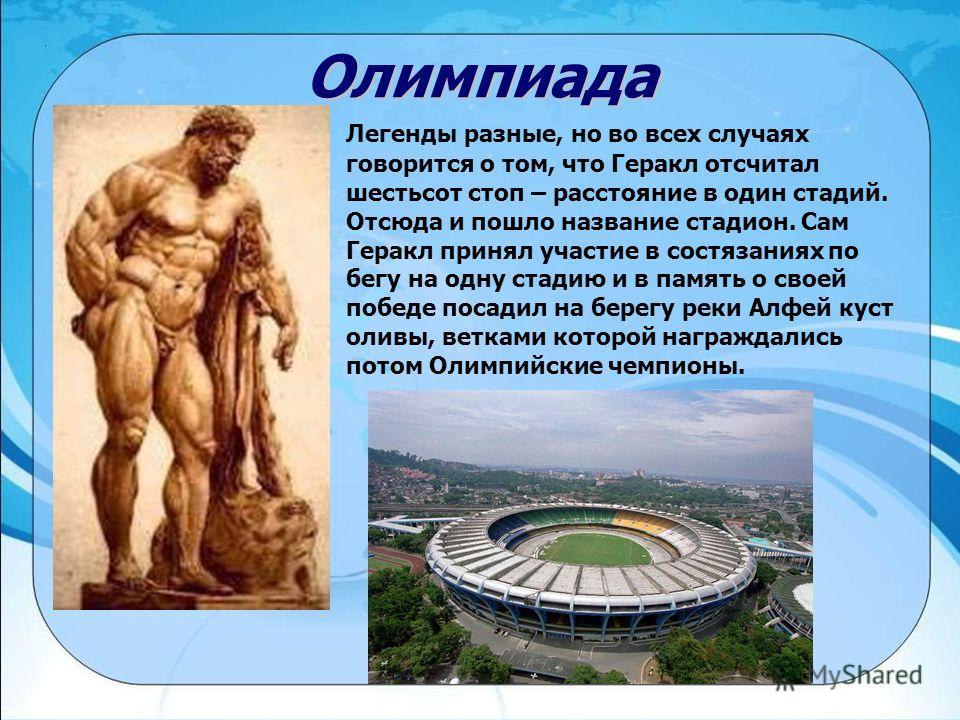 Олимпиада Легенды разные, но во всех случаях говорится о том, что Геракл отсчитал шестьсот стоп – расстояние в один стадий. Отсюда и пошло название стадион. Сам Геракл принял участие в состязаниях по бегу на одну стадию и в память о своей победе поса