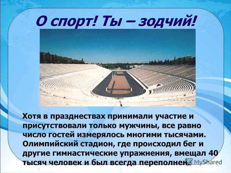 О спорт! Ты – зодчий! Хотя в празднествах принимали участие и присутствовали только мужчины, все равно число гостей измерялось многими тысячами. Олимпийский стадион, где про и сходил бег и другие гимнастические упражнения, вмещал 40 тысяч человек и б