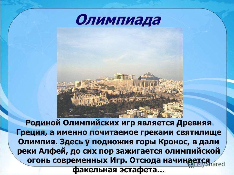 Олимпиада Р одиной Олимпийских игр является Древняя Греция, а именно почитаемое греками святилище Олимпия. Здесь у подножия горы Кронос, в дали реки Алфей, до сих пор зажигается олимпийской огонь современных Игр. Отсюда начинается факельная эстафета…