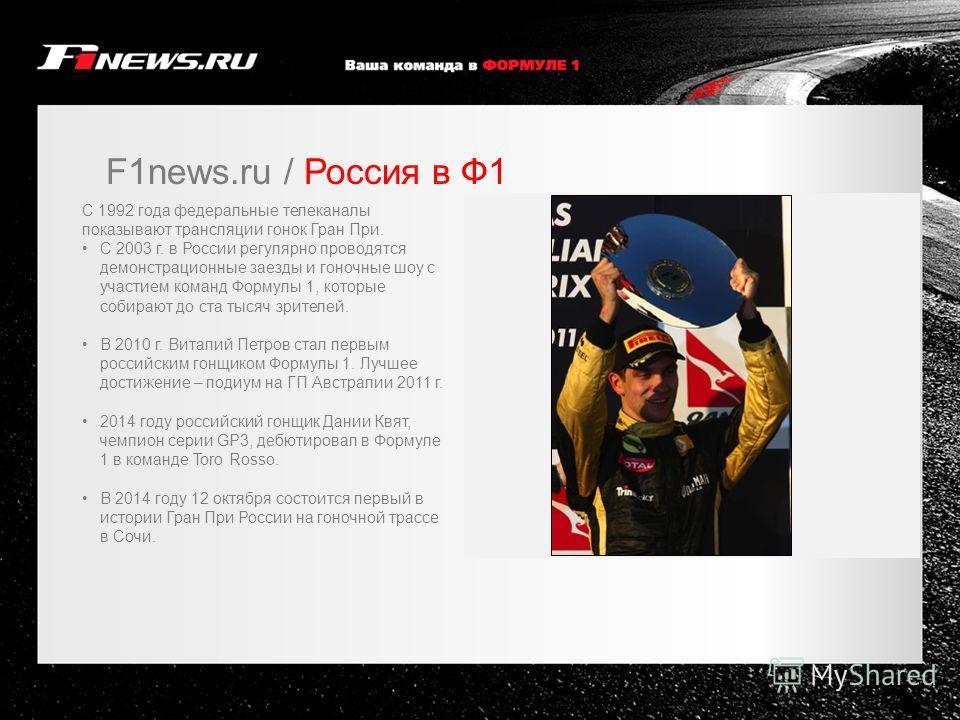 F1news.ru / Россия в Ф1 C 1992 года федеральные телеканалы показывают трансляции гонок Гран При. C 2003 г. в России регулярно проводятся демонстрационные заезды и гоночные шоу с участием команд Формулы 1, которые собирают до ста тысяч зрителей. В 201