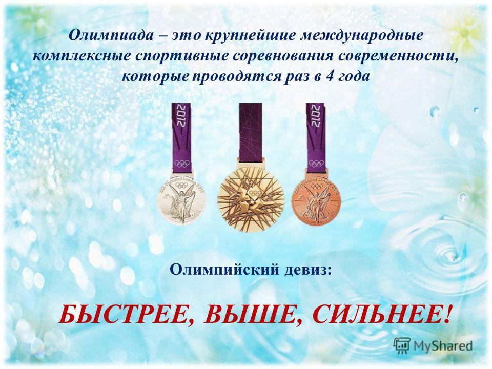 Олимпиада – это крупнейшие международные комплексные спортивные соревнования современности, которые проводятся раз в 4 года Олимпийский девиз: БЫСТРЕЕ, ВЫШЕ, СИЛЬНЕЕ!