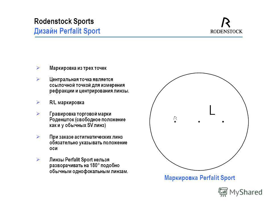 Rodenstock Sports Дизайн Perfalit Sport Маркировка из трех точек Центральная точка является ссылочной точкой для измерения рефракции и центрирования линзы. R/L маркировка Гравировка торговой марки Роденшток (свободное положение как и у обычных SV лин