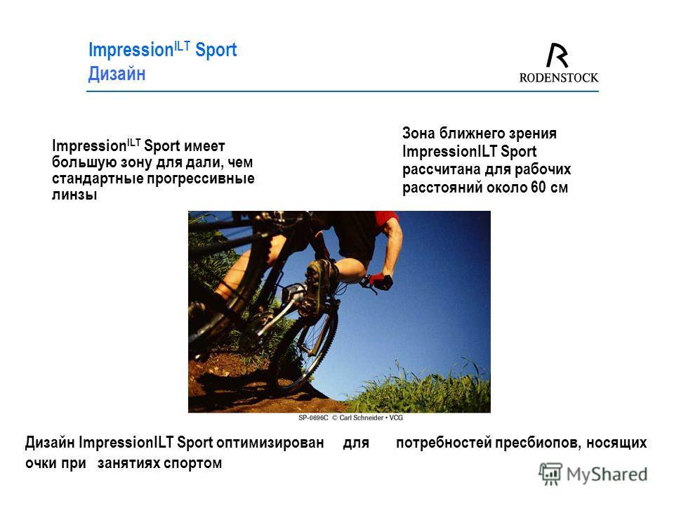 Impression ILT Sport имеет большую зону для дали, чем стандартные прогрессивные линзы Impression ILT Sport Дизайн Зона ближнего зрения ImpressionILT Sport рассчитана для рабочих расстояний около 60 см Дизайн ImpressionILT Sport оптимизирован для потр