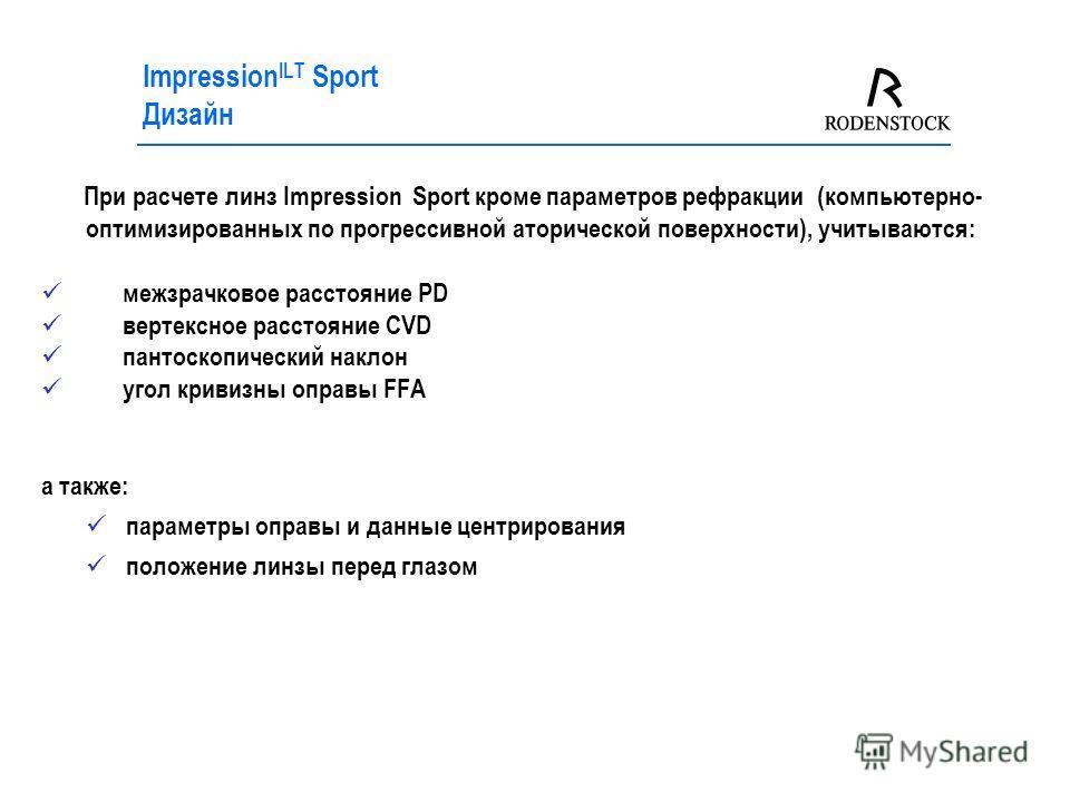 Impression ILT Sport Дизайн При расчете линз Impression Sport кроме параметров рефракции (компьютерно- оптимизированных по прогрессивной аторической поверхности), учитываются: межзрачковое расстояние PD вертексное расстояние CVD пантоскопический накл