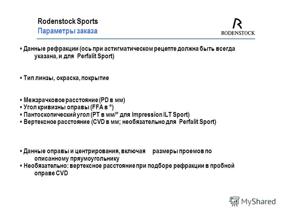 Rodenstock Sports Параметры заказа Данные рефракции (ось при астигматическом рецепте должна быть всегда указана, и для Perfalit Sport) Тип линзы, окраска, покрытие Межзрачковое расстояние (PD в мм) Угол кривизны оправы (FFA в °) Пантоскопический угол