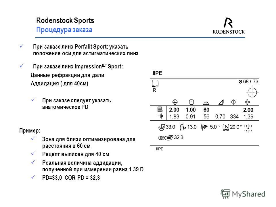 Rodenstock Sports Процедура заказа При заказе линз Perfalit Sport: указать положение оси для астигматических линз При заказе линз Impression ILT Sport: Данные рефракции для дали Аддидация ( для 40см) При заказе следует указать анатомическое PD Пример
