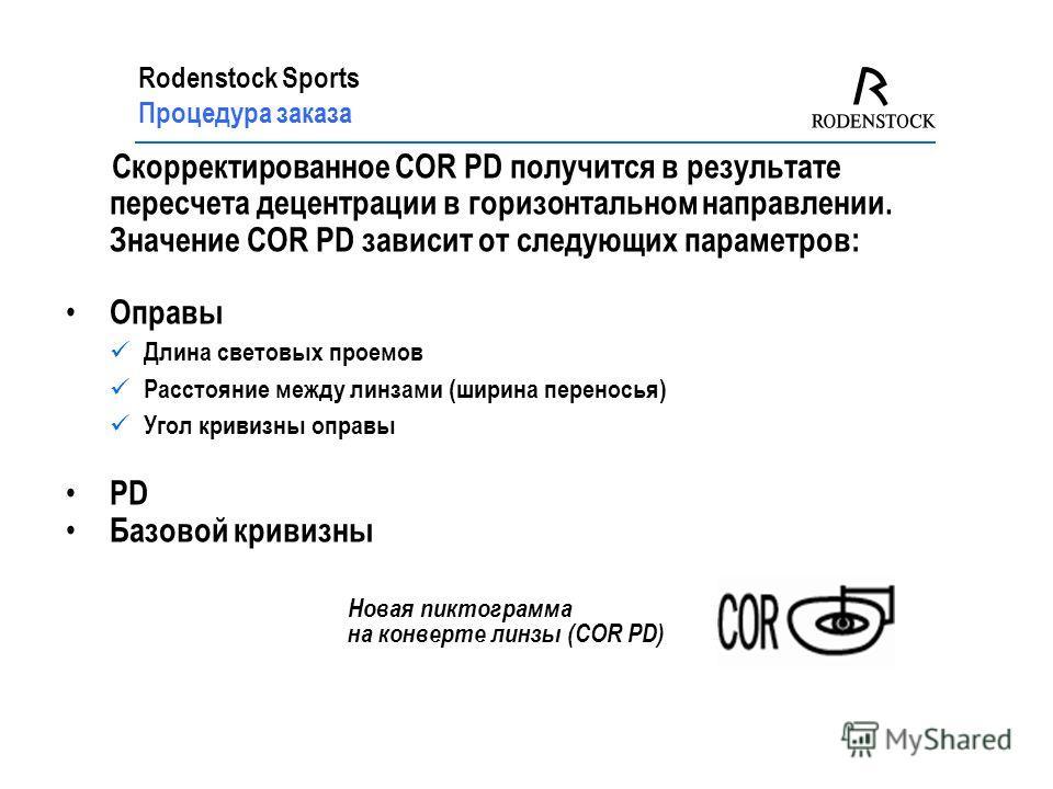 Rodenstock Sports Процедура заказа Скорректированное COR PD получится в результате пересчета децентрации в горизонтальном направлении. Значение COR PD зависит от следующих параметров: Оправы Длина световых проемов Расстояние между линзами (ширина пер