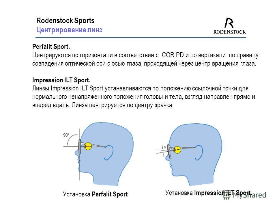 Rodenstock Sports Центрирование линз Perfalit Sport. Центрируются по горизонтали в соответствии с COR PD и по вертикали по правилу совпадения оптической оси с осью глаза, проходящей через центр вращения глаза. Impression ILT Sport. Линзы Impression I