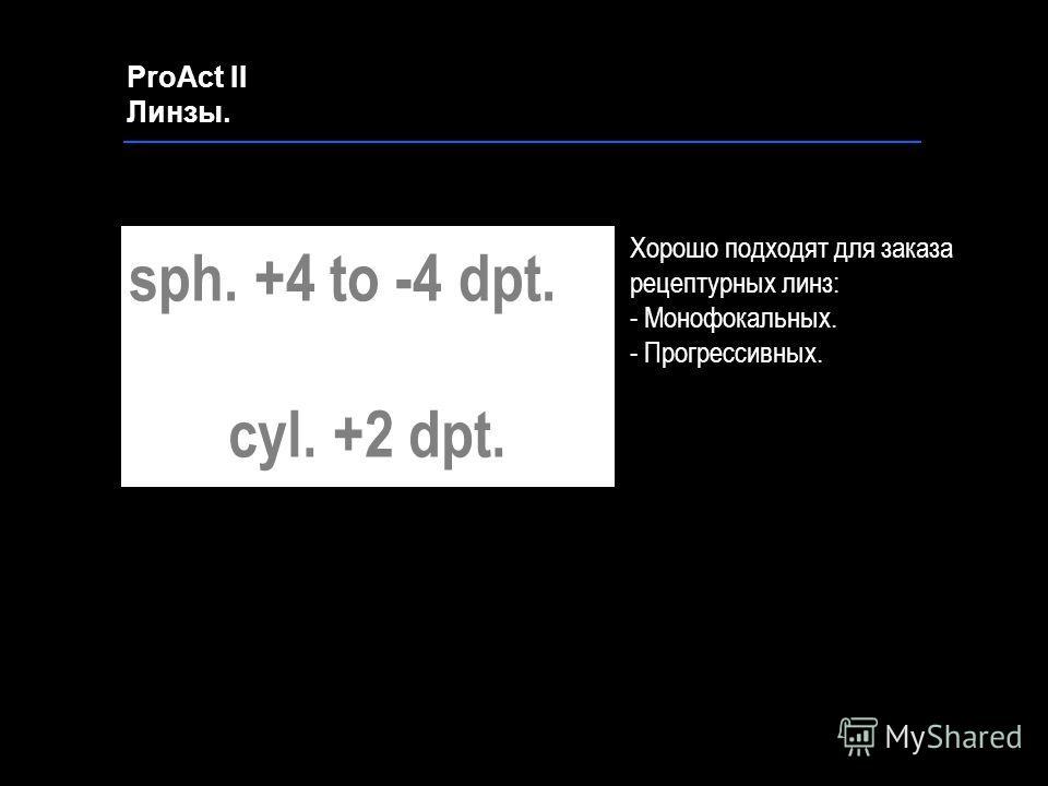 Хорошо подходят для заказа рецептурных линз: - Монофокальных. - Прогрессивных. ProAct II Линзы. sph. +4 to -4 dpt. cyl. +2 dpt.