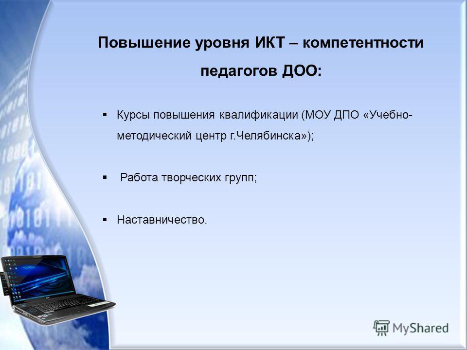Курсы повышения квалификации (МОУ ДПО «Учебно- методический центр г.Челябинска»); Работа творческих групп; Наставничество. Повышение уровня ИКТ – компетентности педагогов ДОО: