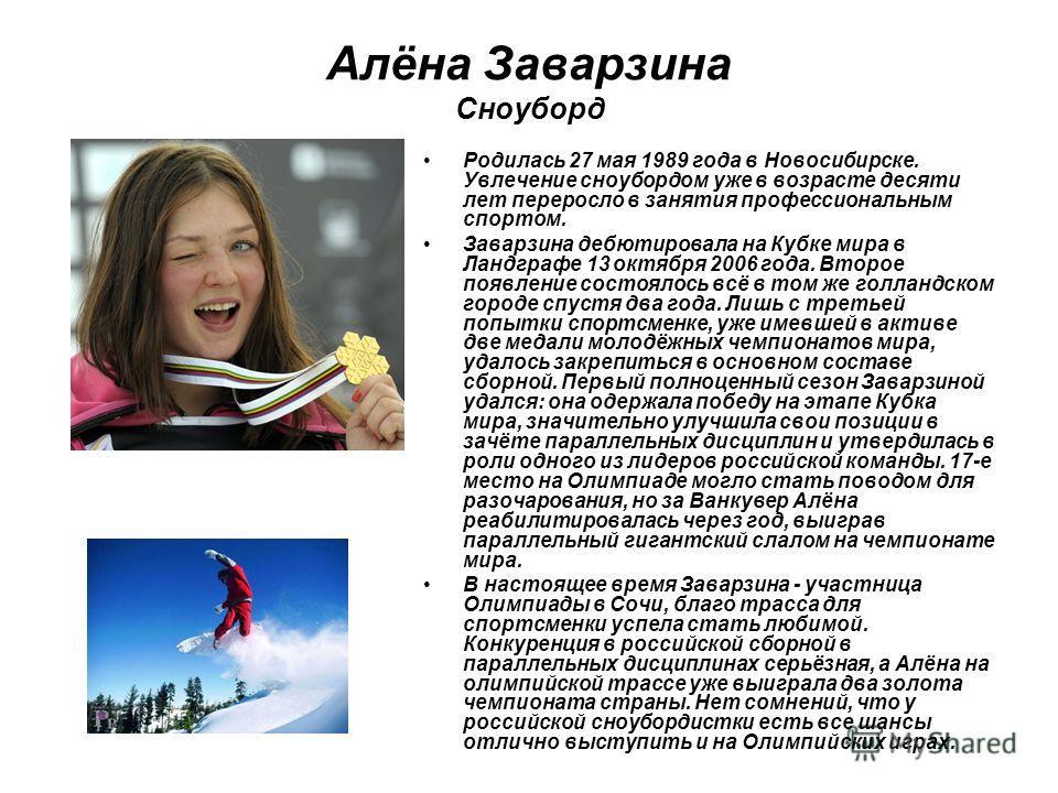 Алёна Заварзина Сноуборд Родилась 27 мая 1989 года в Новосибирске. Увлечение сноубордом уже в возрасте десяти лет переросло в занятия профессиональным спортом. Заварзина дебютировала на Кубке мира в Ландграфе 13 октября 2006 года. Второе появление со