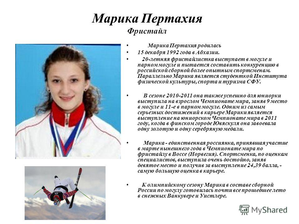 Марика Пертахия Фристайл Марика Пертахия родилась 15 декабря 1992 года в Абхазии. 20-летняя фристайлистка выступает в могуле и парном могуле и пытается составить конкуренцию в российской сборной более опытным спортсменам. Параллельно Марика является