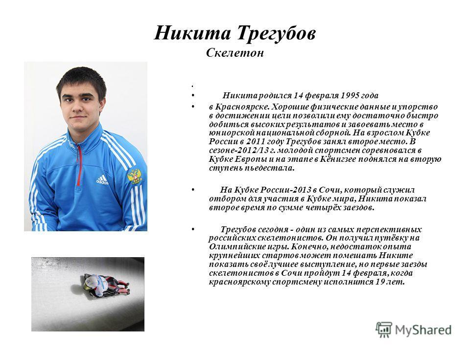 Никита Трегубов Скелетон Никита родился 14 февраля 1995 года в Красноярске. Хорошие физические данные и упорство в достижении цели позволили ему достаточно быстро добиться высоких результатов и завоевать место в юниорской национальной сборной. На взр
